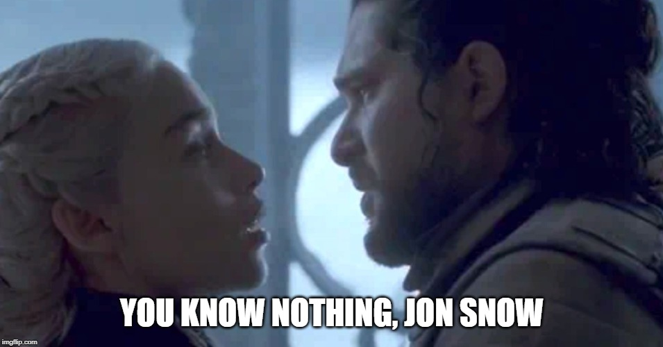 YOU KNOW NOTHING, JON SNOW | image tagged in game of thrones,jon snow,daenerys targaryen | made w/ Imgflip meme maker