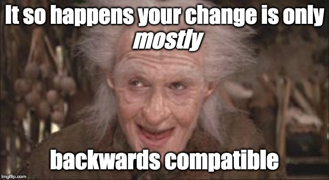 _Mostly_ backwards compatible |  It so happens your change is only; mostly; backwards compatible | image tagged in princess bride miracle max,backwards compatible,bc,pr,trust me,it's ok | made w/ Imgflip meme maker
