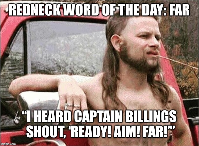 "Redneck | REDNECK WORD OF THE DAY: FAR ""I HEARD CAPTAIN BILLINGS SHOUT, 'READY! AIM! FAR!'"" 
