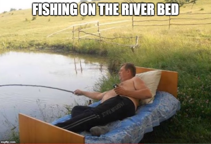 gone fishing | FISHING ON THE RIVER BED | image tagged in lazy,fishing | made w/ Imgflip meme maker