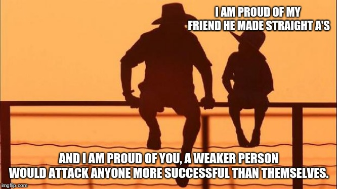 Cowboy wisdom.  It is ok to be successful | I AM PROUD OF MY FRIEND HE MADE STRAIGHT A'S AND I AM PROUD OF YOU, A WEAKER PERSON WOULD ATTACK ANYONE MORE SUCCESSFUL THAN THEMSELVES. | image tagged in cowboy father and son,cowboy wisdom,success,build someone up,encouragement | made w/ Imgflip meme maker