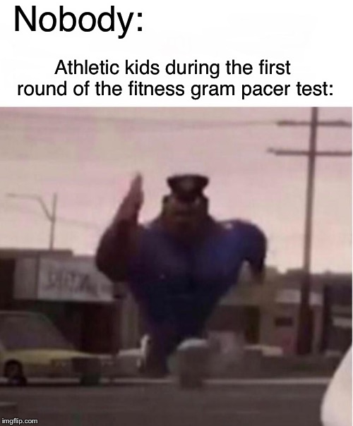 Officer Earl Running | Nobody: Athletic kids during the first round of the fitness gram pacer test: | image tagged in officer earl running | made w/ Imgflip meme maker