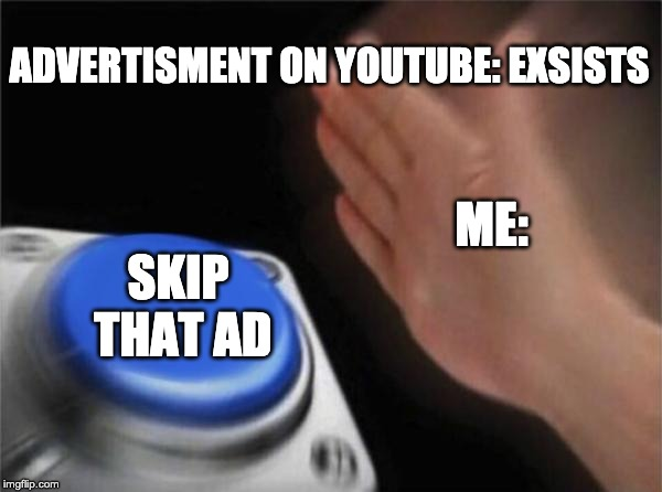 When I see and ad. | ADVERTISMENT ON YOUTUBE: EXSISTS ME: SKIP THAT AD | image tagged in memes,blank nut button,youtube,advertising | made w/ Imgflip meme maker