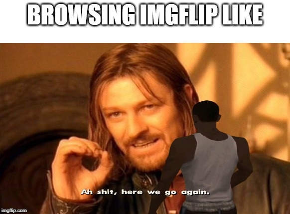 This is all you see here | BROWSING IMGFLIP LIKE | image tagged in memes,gta san andreas | made w/ Imgflip meme maker