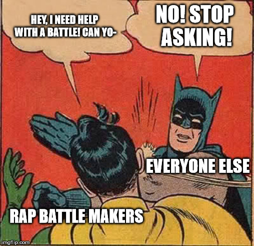 Rap Battle Makers Be Like |  HEY, I NEED HELP WITH A BATTLE! CAN YO-; NO! STOP ASKING! EVERYONE ELSE; RAP BATTLE MAKERS | image tagged in memes,batman slapping robin,rap battle,epic rap battles of history | made w/ Imgflip meme maker
