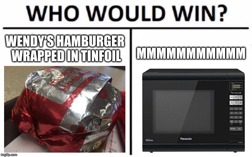 Food V.S Everything Round 1 | WENDY'S HAMBURGER WRAPPED IN TINFOIL MMMMMMMMMMM | image tagged in memes,who would win,microwave,funny | made w/ Imgflip meme maker