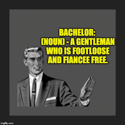 Kill Yourself Guy | BACHELOR: (NOUN) - A GENTLEMAN WHO IS FOOTLOOSE AND FIANCEE FREE. | image tagged in memes,kill yourself guy | made w/ Imgflip meme maker
