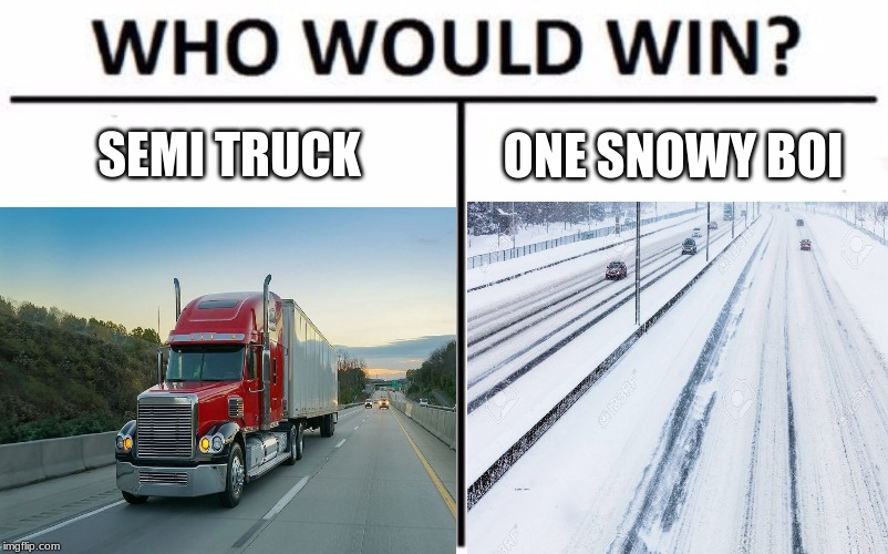 Vehicles V.S Environment. Round 2 | SEMI TRUCK ONE SNOWY BOI | image tagged in who would win,memes,funny | made w/ Imgflip meme maker