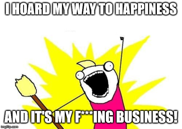 Meme image that says: I hoard my way to happiness and it's my f***ing business!