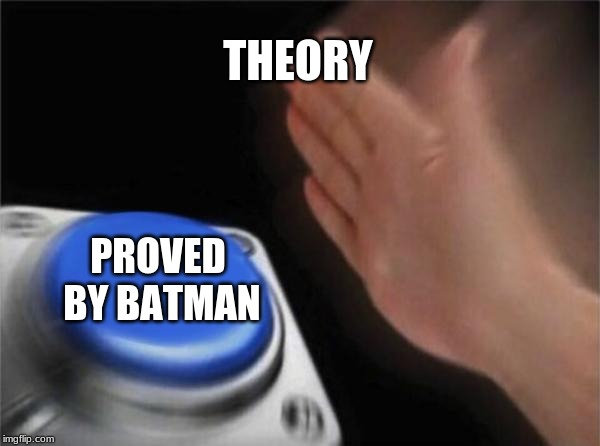 THEORY PROVED BY BATMAN | image tagged in memes,blank nut button | made w/ Imgflip meme maker
