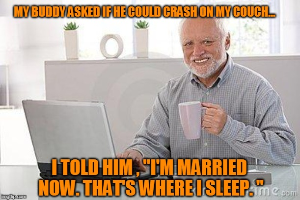 "Hide The Pain Harold | MY BUDDY ASKED IF HE COULD CRASH ON MY COUCH... I TOLD HIM , ""I'M MARRIED NOW. THAT'S WHERE I SLEEP. "" 