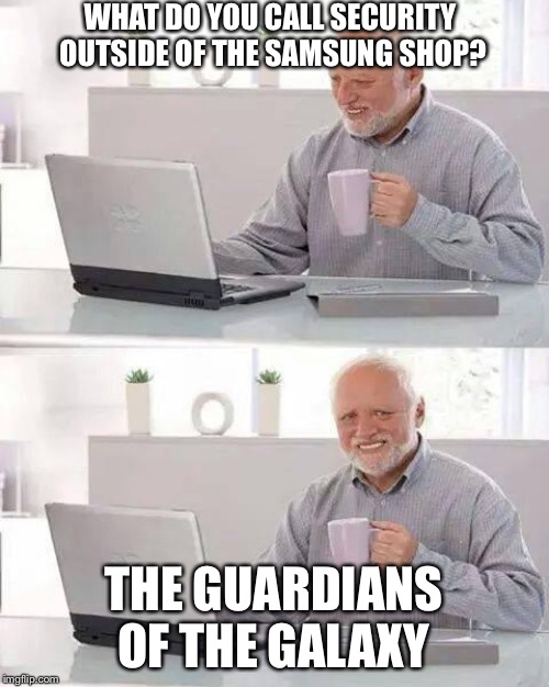 Hide the Pain Harold | WHAT DO YOU CALL SECURITY OUTSIDE OF THE SAMSUNG SHOP? THE GUARDIANS OF THE GALAXY | image tagged in memes,hide the pain harold | made w/ Imgflip meme maker