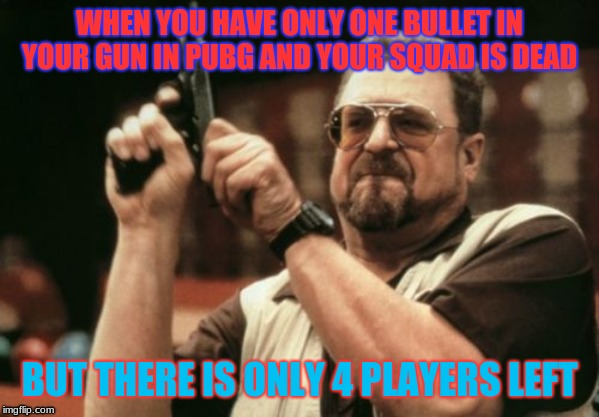 Am I The Only One Around Here | WHEN YOU HAVE ONLY ONE BULLET IN YOUR GUN IN PUBG AND YOUR SQUAD IS DEAD BUT THERE IS ONLY 4 PLAYERS LEFT | image tagged in memes,am i the only one around here | made w/ Imgflip meme maker