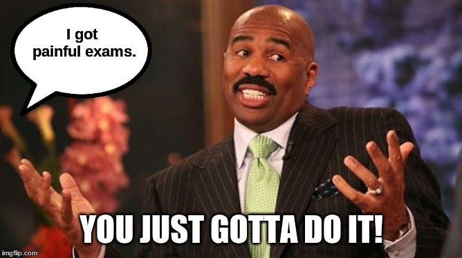 Steve Harvey | I got painful exams. YOU JUST GOTTA DO IT! | image tagged in memes,steve harvey | made w/ Imgflip meme maker