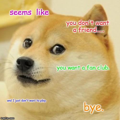 Doge | seems  like you don't want a friend..... you want a fan club. and I just don't want to play. bye. | image tagged in memes,doge | made w/ Imgflip meme maker