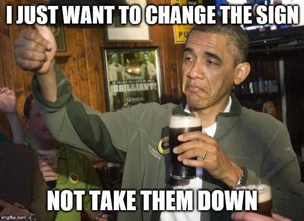 I JUST WANT TO CHANGE THE SIGN NOT TAKE THEM DOWN | image tagged in obama beer | made w/ Imgflip meme maker