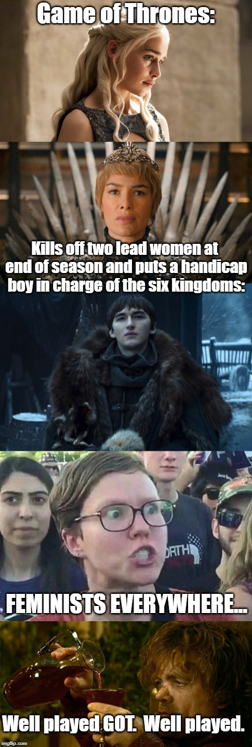 GOT really knows how to piss everyone off. | Game of Thrones: Kills off two lead women at end of season and puts a handicap boy in charge of the six kingdoms: FEMINISTS EVERYWHERE... We | image tagged in tyrion drinking,triggered liberal,queen cersei,bran stark,politics,triggered feminist | made w/ Imgflip meme maker