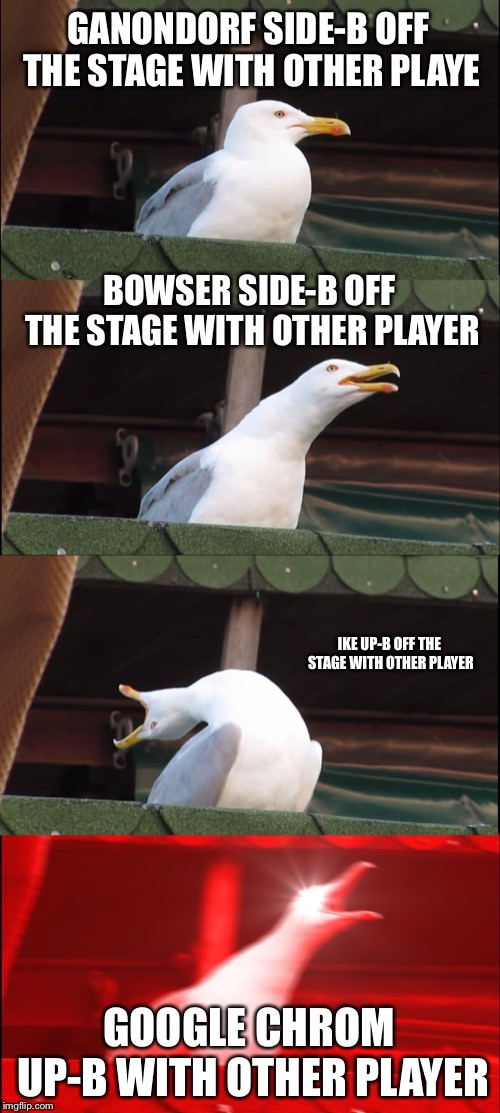Because chrom sometimes dies second | GANONDORF SIDE-B OFF THE STAGE WITH OTHER PLAYE BOWSER SIDE-B OFF THE STAGE WITH OTHER PLAYER IKE UP-B OFF THE STAGE WITH OTHER PLAYER GOOGL | image tagged in memes,inhaling seagull,super smash bros | made w/ Imgflip meme maker