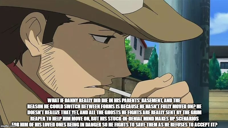 Just a Sudden Thought | WHAT IF DANNY REALLY DID DIE IN HIS PARENTS' BASEMENT, AND THE REASON HE COULD SWITCH BETWEEN FORMS IS BECAUSE HE HASN'T FULLY MOVED ON? HE  | image tagged in memes,anime detective,danny phantom | made w/ Imgflip meme maker