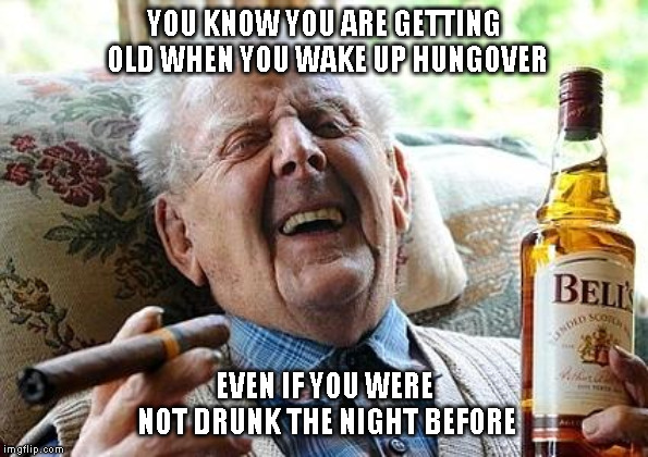 old man drinking and smoking |  YOU KNOW YOU ARE GETTING OLD WHEN YOU WAKE UP HUNGOVER; EVEN IF YOU WERE NOT DRUNK THE NIGHT BEFORE | image tagged in old man drinking and smoking | made w/ Imgflip meme maker