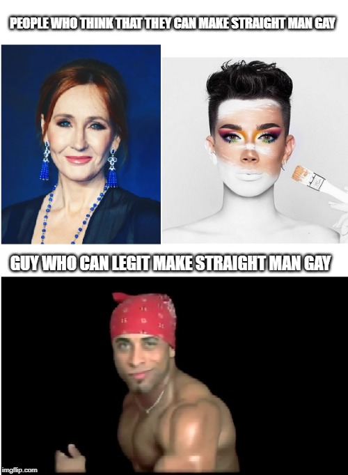 Straight to gay | PEOPLE WHO THINK THAT THEY CAN MAKE STRAIGHT MAN GAY GUY WHO CAN LEGIT MAKE STRAIGHT MAN GAY | image tagged in jk rowling,james charles,ricardo milos,memes | made w/ Imgflip meme maker