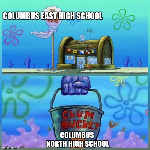 Columbus east VS Columbus north | COLUMBUS EAST HIGH SCHOOL COLUMBUS NORTH HIGH SCHOOL | image tagged in memes,krusty krab vs chum bucket,spongebob squarepants,fun | made w/ Imgflip meme maker