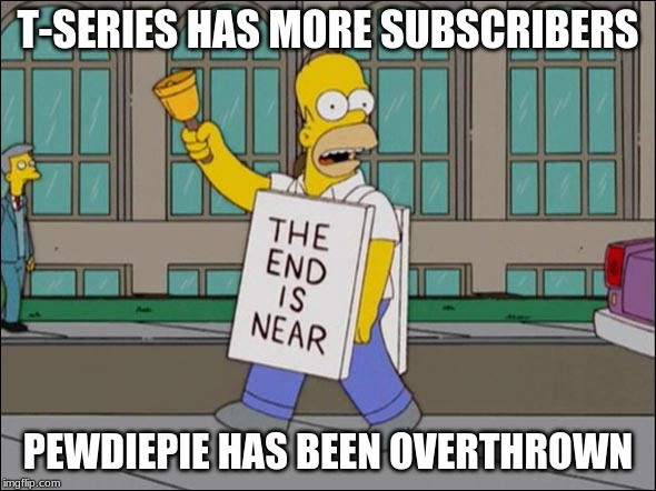 end is near |  T-SERIES HAS MORE SUBSCRIBERS; PEWDIEPIE HAS BEEN OVERTHROWN | image tagged in end is near | made w/ Imgflip meme maker