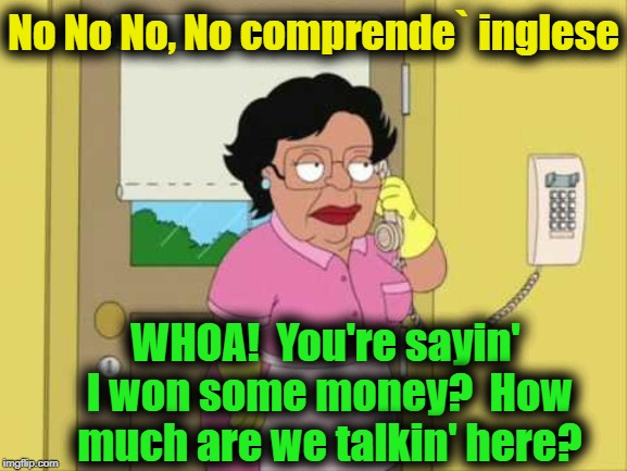 Consuela | No No No, No comprende` inglese WHOA!  You're sayin' I won some money?  How much are we talkin' here? | image tagged in consuela,money talks | made w/ Imgflip meme maker