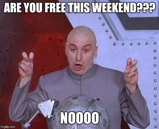 Dr Evil Laser | ARE YOU FREE THIS WEEKEND??? NOOOO | image tagged in memes,dr evil laser | made w/ Imgflip meme maker