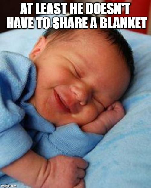 sleeping baby laughing | AT LEAST HE DOESN'T HAVE TO SHARE A BLANKET | image tagged in sleeping baby laughing | made w/ Imgflip meme maker