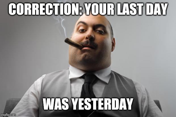 Scumbag Boss Meme | CORRECTION: YOUR LAST DAY WAS YESTERDAY | image tagged in memes,scumbag boss | made w/ Imgflip meme maker
