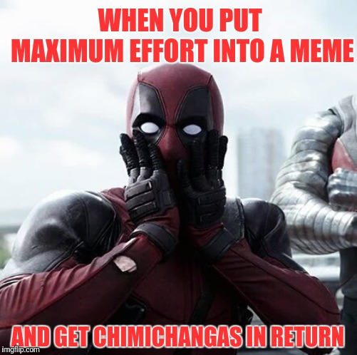 Deadpool Surprised | WHEN YOU PUT MAXIMUM EFFORT INTO A MEME AND GET CHIMICHANGAS IN RETURN | image tagged in memes,deadpool surprised | made w/ Imgflip meme maker