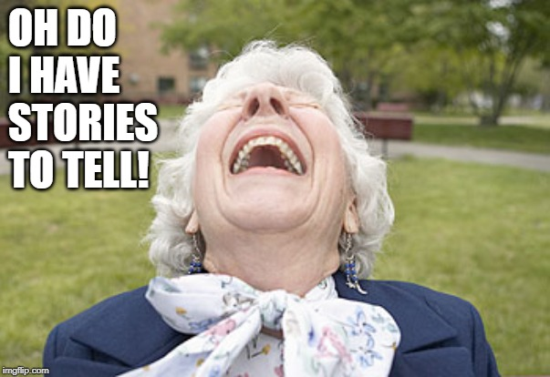 Old Woman laughing | OH DO I HAVE STORIES TO TELL! | image tagged in old woman laughing | made w/ Imgflip meme maker