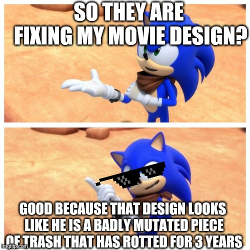Sonic boom | SO THEY ARE FIXING MY MOVIE DESIGN? GOOD BECAUSE THAT DESIGN LOOKS LIKE HE IS A BADLY MUTATED PIECE OF TRASH THAT HAS ROTTED FOR 3 YEARS | image tagged in sonic boom | made w/ Imgflip meme maker