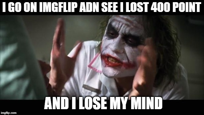 And everybody loses their minds | I GO ON IMGFLIP ADN SEE I LOST 400 POINT AND I LOSE MY MIND | image tagged in memes,and everybody loses their minds | made w/ Imgflip meme maker