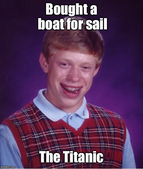 Bad Luck Brian Meme | Bought a boat for sail The Titanic | image tagged in memes,bad luck brian | made w/ Imgflip meme maker