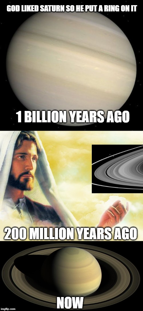 God Liked ____ So He Put A Ring On It | 1 BILLION YEARS AGO 200 MILLION YEARS AGO NOW GOD LIKED SATURN SO HE PUT A RING ON IT | image tagged in planets,god,saturn | made w/ Imgflip meme maker