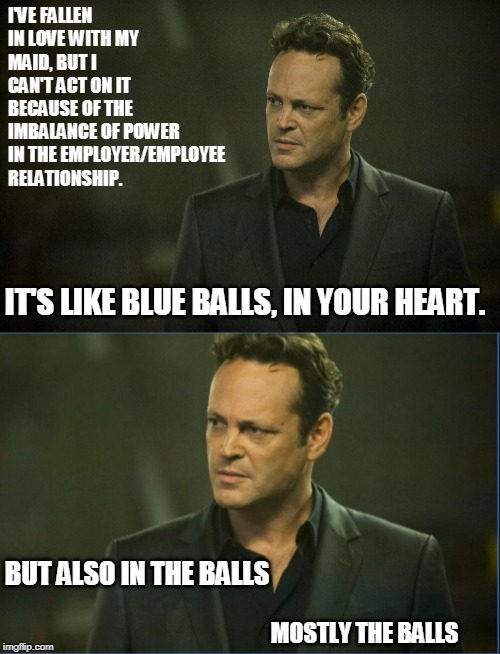 I'VE FALLEN IN LOVE WITH MY MAID, BUT I CAN'T ACT ON IT BECAUSE OF THE IMBALANCE OF POWER IN THE EMPLOYER/EMPLOYEE  RELATIONSHIP. IT'S LIKE  | image tagged in true detective vince vaughn | made w/ Imgflip meme maker