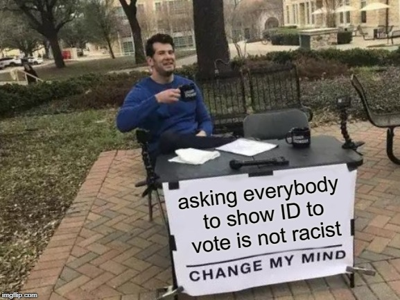 Why can't we all just get along? | asking everybody to show ID to vote is not racist | image tagged in memes,change my mind,voters,voter id,dead voters | made w/ Imgflip meme maker
