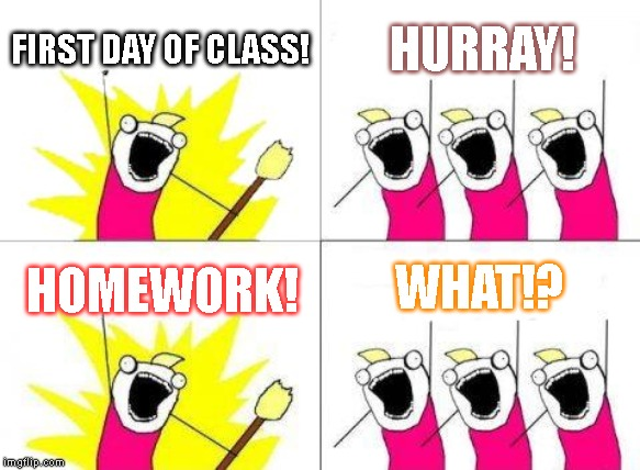 What Do We Want | FIRST DAY OF CLASS! HURRAY! HOMEWORK! WHAT!? | image tagged in memes,what do we want | made w/ Imgflip meme maker