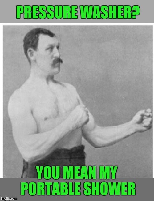 It takes off old skin too ;) | PRESSURE WASHER? YOU MEAN MY PORTABLE SHOWER | image tagged in memes,overly manly man,pressure washer,funny memes,44colt,shower | made w/ Imgflip meme maker