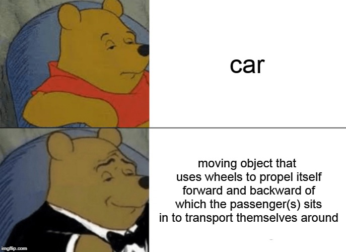 Tuxedo Winnie The Pooh | car moving object that uses wheels to propel itself forward and backward of which the passenger(s) sits in to transport themselves around | image tagged in memes,tuxedo winnie the pooh | made w/ Imgflip meme maker