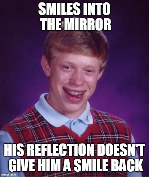 Bad Luck Brian Meme | SMILES INTO THE MIRROR HIS REFLECTION DOESN'T GIVE HIM A SMILE BACK | image tagged in memes,bad luck brian | made w/ Imgflip meme maker