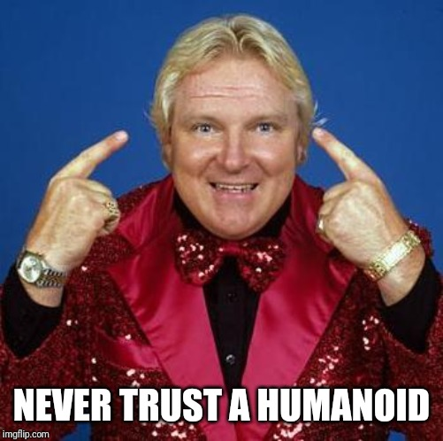bobby heenan | NEVER TRUST A HUMANOID | image tagged in bobby heenan,memes,life hack | made w/ Imgflip meme maker