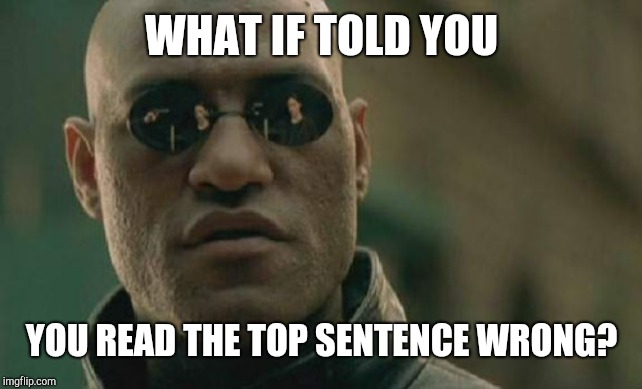 Matrix Morpheus |  WHAT IF TOLD YOU; YOU READ THE TOP SENTENCE WRONG? | image tagged in memes,matrix morpheus | made w/ Imgflip meme maker