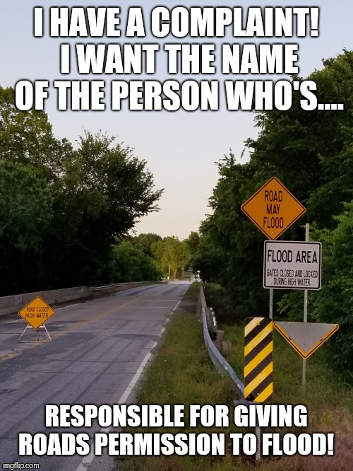 Road may NOT flood! | I HAVE A COMPLAINT! I WANT THE NAME OF THE PERSON WHO'S.... RESPONSIBLE FOR GIVING ROADS PERMISSION TO FLOOD! | image tagged in memes,original meme,funny memes,sarcasm,sarcastic,flood | made w/ Imgflip meme maker