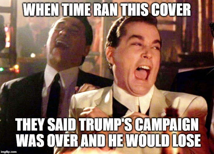 WHEN TIME RAN THIS COVER THEY SAID TRUMP'S CAMPAIGN WAS OVER AND HE WOULD LOSE | image tagged in memes,good fellas hilarious | made w/ Imgflip meme maker