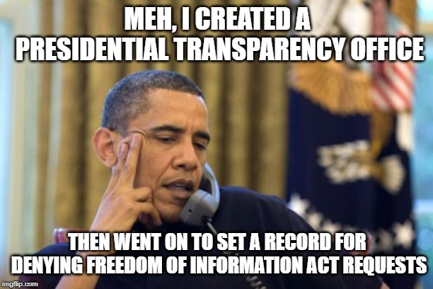 MEH, I CREATED A PRESIDENTIAL TRANSPARENCY OFFICE THEN WENT ON TO SET A RECORD FOR DENYING FREEDOM OF INFORMATION ACT REQUESTS | image tagged in memes,no i cant obama | made w/ Imgflip meme maker