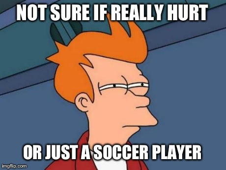 Futurama Fry Meme | NOT SURE IF REALLY HURT OR JUST A SOCCER PLAYER | image tagged in memes,futurama fry | made w/ Imgflip meme maker