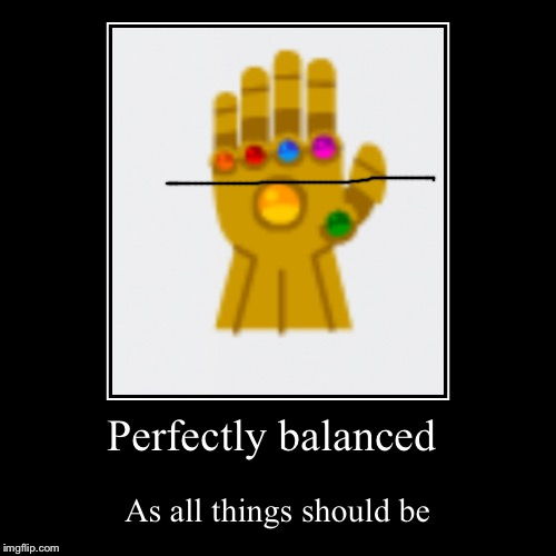 Perfectly balanced | As all things should be | image tagged in funny,demotivationals | made w/ Imgflip demotivational maker